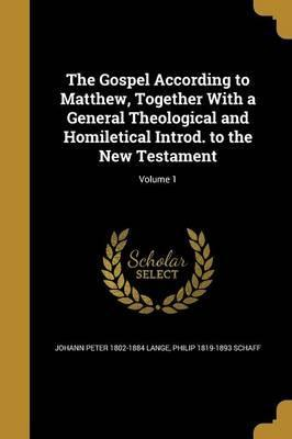 The Gospel According to Matthew, Together with a General Theological and Homiletical Introd. to the New Testament; Volume 1