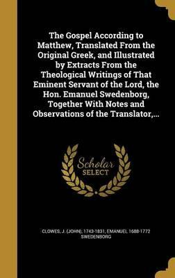The Gospel According to Matthew, Translated from the Original Greek, and Illustrated by Extracts from the Theological Writings of That Eminent Servant of the Lord, the Hon. Emanuel Swedenborg, Together with Notes and Observations of the Translator, ...