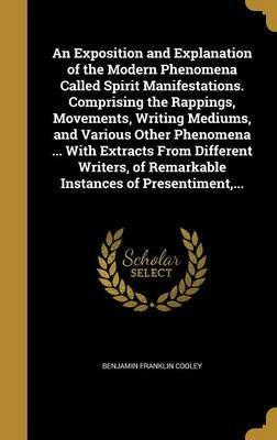 An Exposition and Explanation of the Modern Phenomena Called Spirit Manifestations. Comprising the Rappings, Movements, Writing Mediums, and Various Other Phenomena ... with Extracts from Different Writers, of Remarkable Instances of Presentiment, ...