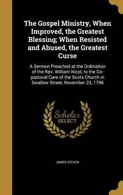 The Gospel Ministry, When Improved, the Greatest Blessing; When Resisted and Abused, the Greatest Curse