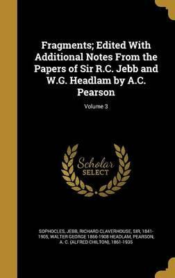 Fragments; Edited with Additional Notes from the Papers of Sir R.C. Jebb and W.G. Headlam by A.C. Pearson; Volume 3