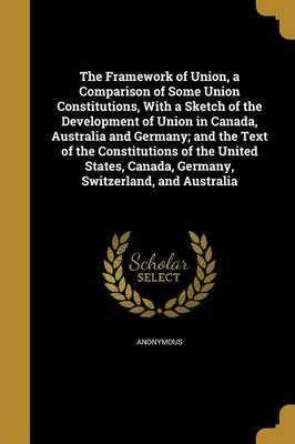 The Framework of Union, a Comparison of Some Union Constitutions, with a Sketch of the Development of Union in Canada, Australia and Germany; And the Text of the Constitutions of the United States, Canada, Germany, Switzerland, and Australia
