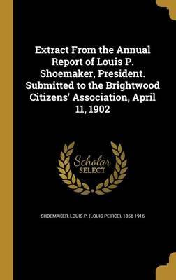 Extract from the Annual Report of Louis P. Shoemaker, President. Submitted to the Brightwood Citizens' Association, April 11, 1902
