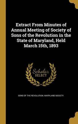 Extract from Minutes of Annual Meeting of Society of Sons of the Revolution in the State of Maryland, Held March 15th, 1893