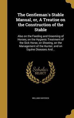 The Gentleman's Stable Manual, Or, a Treatise on the Construction of the Stable
