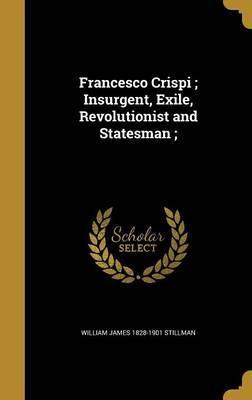 Francesco Crispi; Insurgent, Exile, Revolutionist and Statesman;