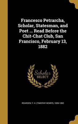 Francesco Petrarcha, Scholar, Statesman, and Poet ... Read Before the Chit-Chat Club, San Francisco, February 13, 1882