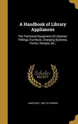 A Handbook of Library Appliances  The Technical Equipment of Libraries Fittings, Furniture, Charging Systems, Forms, Recipes,