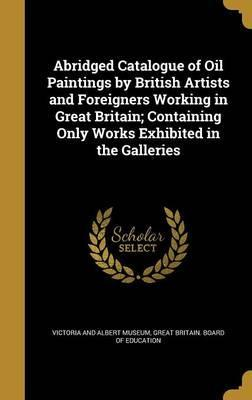 Abridged Catalogue of Oil Paintings  British Artists and Foreigners Working in Great Britain; Containing Only Works Exhibited in the Galleries