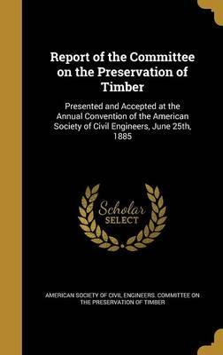 Report of the Committee on the Preservation of Timber