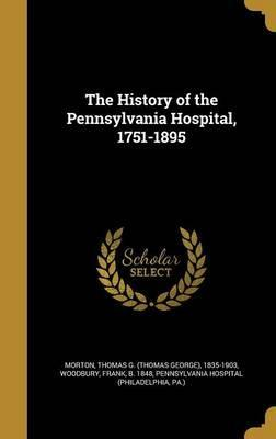 The History of the Pennsylvania Hospital, 1751-1895 : Thomas G