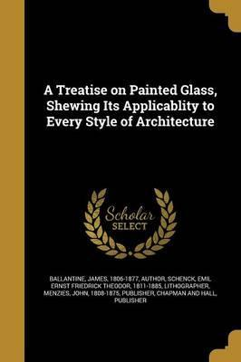 A Treatise on Painted Glass, Shewing Its Applicablity to Every Style of Architecture