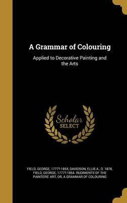 A Grammar of Colouring  Applied to Decorative Painting and the Arts