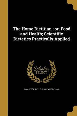 The Home Dietitian; Or, Food and Health; Scientific Dietetics Practically Applied