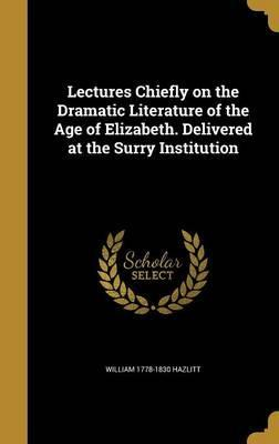 Lectures Chiefly on the Dramatic Literature of the Age of Elizabeth. Delivered at the Surry Institution