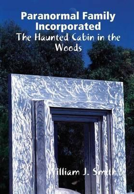 Paranormal Family Incorporated the Haunted Cabin in the Woods