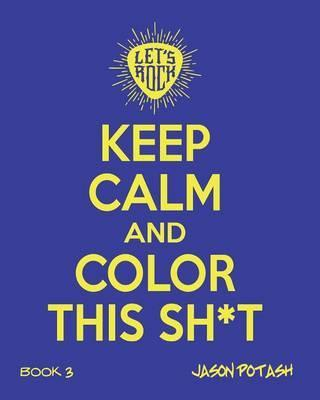 Keep Calm And Color This Sh--T (Volume 3)
