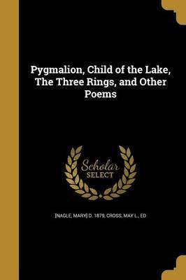 Pygmalion, Child of the Lake, the Three Rings, and Other Poems
