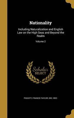 Nationality  Including Naturalization and English Law on the High Seas and Beyond the Realm; Volume 2