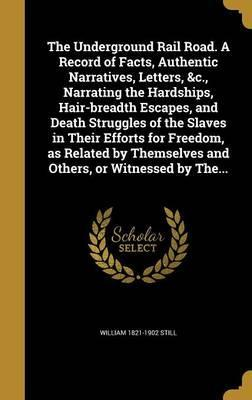 The Underground Rail Road. a Record of Facts, Authentic Narratives, Letters, &C., Narrating the Hardships, Hair-Breadth Escapes, and Death Struggles of the Slaves in Their Efforts for Freedom, as Related by Themselves and Others, or Witnessed by The...