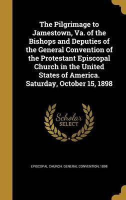 The Pilgrimage to Jamestown, Va. of the Bishops and Deputies of the General Convention of the Protestant Episcopal Church in the United States of America. Saturday, October 15, 1898
