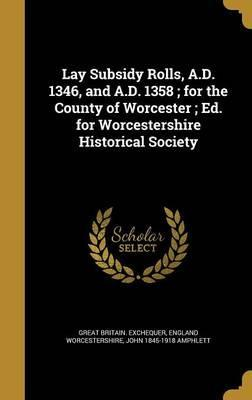 Lay Subsidy Rolls, A.D. 1346, and A.D. 1358; For the County of Worcester; Ed. for Worcestershire Historical Society