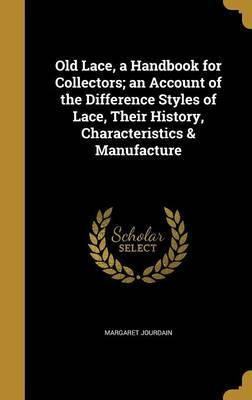 Old Lace, a Handbook for Collectors; An Account of the Difference Styles of Lace, Their History, Characteristics & Manufacture