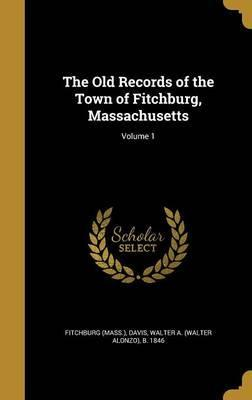 The Old Records of the Town of Fitchburg, Massachusetts; Volume 1