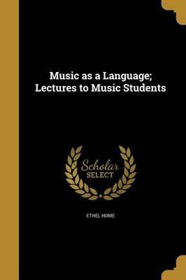 Music as a Language; Lectures to Music Students