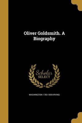 Oliver Goldsmith. a Biography