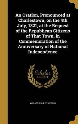 An Oration, Pronounced at Charlestown, on the 4th July, 1821, at the Request of the Republican Citizens of That Town, in Commemoration of the Anniversary of National Independence