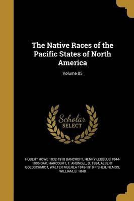 The Native Races of the Pacific States of North America; Volume 05