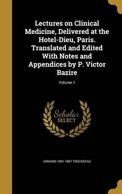 Lectures on Clinical Medicine, Delivered at the Hotel-Dieu, Paris. Translated and Edited with Notes and Appendices by P. Victor Bazire; Volume 1