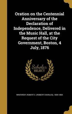 Oration on the Centennial Anniversary of the Declaration of Independence, Delivered in the Music Hall, at the Request of the City Government, Boston, 4 July, 1876