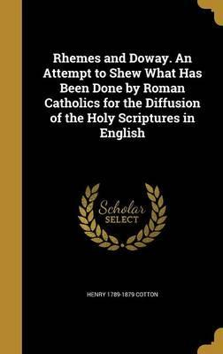 Rhemes and Doway. an Attempt to Shew What Has Been Done by Roman Catholics for the Diffusion of the Holy Scriptures in English