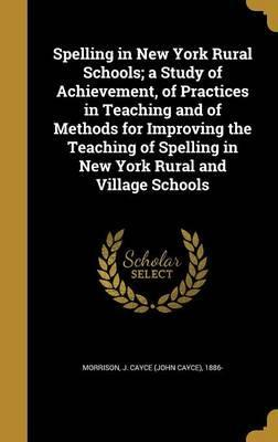 Spelling in New York Rural Schools; A Study of Achievement, of Practices in Teaching and of Methods for Improving the Teaching of Spelling in New York Rural and Village Schools