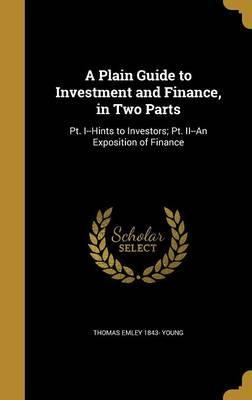 A Plain Guide to Investment and Finance, in Two Parts
