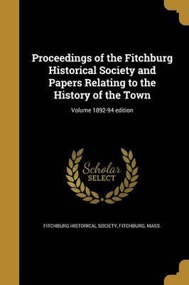 Proceedings of the Fitchburg Historical Society and Papers Relating to the History of the Town; Volume 1892-94 Edition