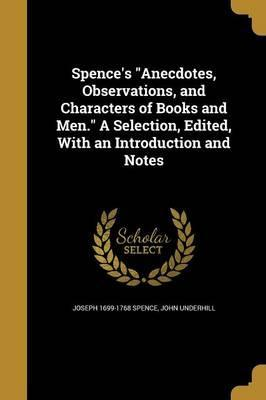 Spence's Anecdotes, Observations, and Characters of Books and Men. a Selection, Edited, with an Introduction and Notes