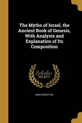 The Myths of Israel, the Ancient Book of Genesis, with Analysis and Explanation of Its Composition