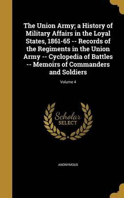 The Union Army; A History of Military Affairs in the Loyal States, 1861-65 -- Records of the Regiments in the Union Army -- Cyclopedia of Battles -- Memoirs of Commanders and Soldiers; Volume 4