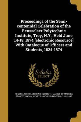 Proceedings of the Semi-Centennial Celebration of the Rensselaer Polytechnic Institute, Troy, N.Y., Held June 14-18, 1874 [Electronic Resource] with Catalogue of Officers and Students, 1824-1874