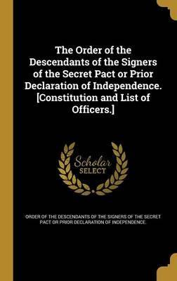 The Order of the Descendants of the Signers of the Secret Pact or Prior Declaration of Independence. [Constitution and List of Officers.]