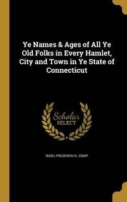 Ye Names & Ages of All Ye Old Folks in Every Hamlet, City and Town in Ye State of Connecticut