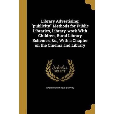 Library Advertising; Publicity Methods for Public Libraries, Library-Work with Children, Rural Library Schemes, &C., with a Chapter on the Cinema and Library