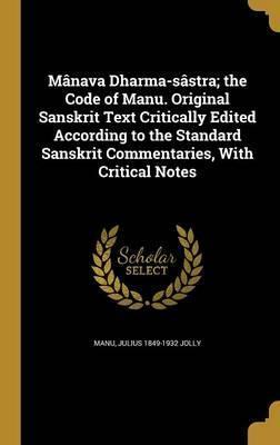 Manava Dharma-Sastra; The Code of Manu. Original Sanskrit Text Critically Edited According to the Standard Sanskrit Commentaries, with Critical Notes