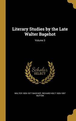 Literary Studies by the Late Walter Bagehot; Volume 3