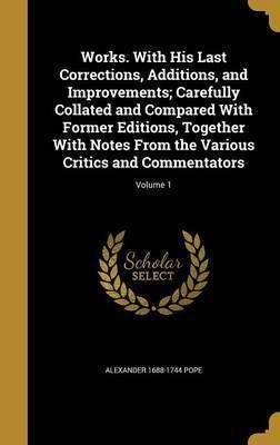 Works. with His Last Corrections, Additions, and Improvements; Carefully Collated and Compared with Former Editions, Together with Notes from the Various Critics and Commentators; Volume 1