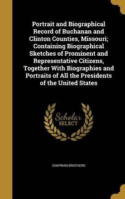 Portrait and Biographical Record of Buchanan and Clinton Counties, Missouri; Containing Biographical Sketches of Prominent and Representative Citizens, Together with Biographies and Portraits of All the Presidents of the United States