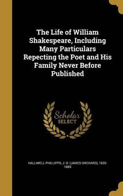 The Life of William Shakespeare, Including Many Particulars Repecting the Poet and His Family Never Before Published